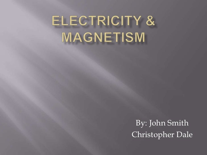 Electricity & Magnetism<br />By: John Smith<br />Christopher Dale<br />