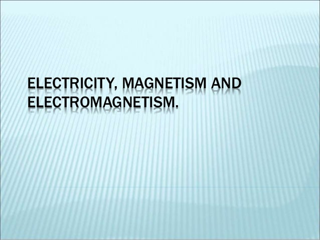 ELECTRICITY, MAGNETISM AND  ELECTROMAGNETISM.