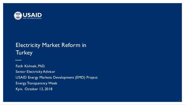 1 Electricity Market Reform in Turkey Fatih Kölmek, PhD. Senior Electricity Advisor USAID Energy Markets Development (EMD)...
