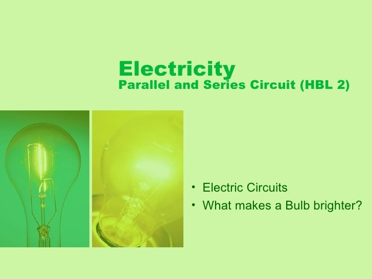 Electricity Parallel and Series Circuit (HBL 2)                • Electric Circuits            • What makes a Bulb brighter?