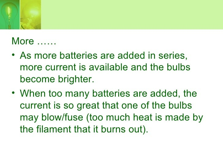 More …… • As more batteries are added in series,   more current is available and the bulbs   become brighter. • When too m...