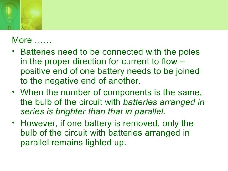 More …… • Batteries need to be connected with the poles   in the proper direction for current to flow –   positive end of ...