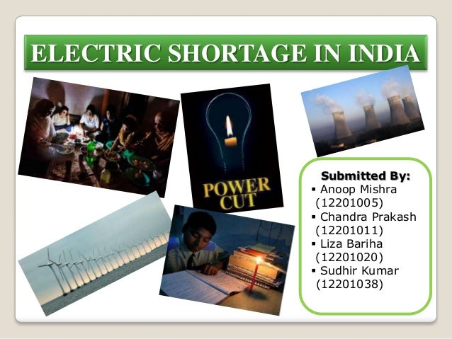 ELECTRIC SHORTAGE IN INDIASubmitted By: Anoop Mishra(12201005) Chandra Prakash(12201011) Liza Bariha(12201020) Sudhir ...