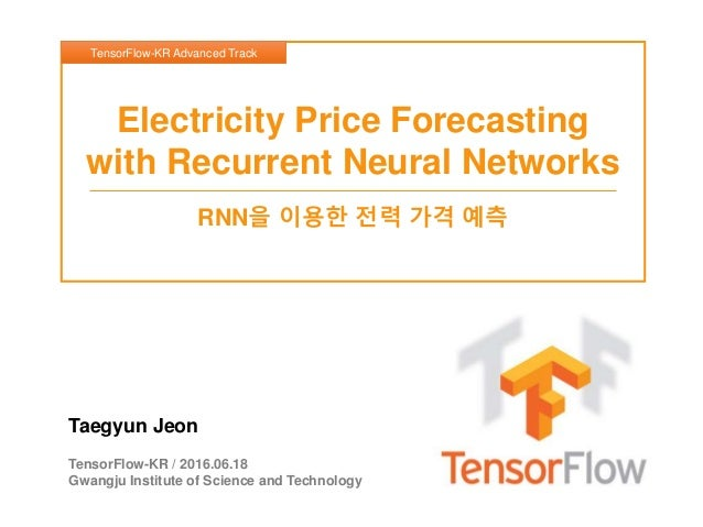 Taegyun Jeon TensorFlow-KR / 2016.06.18 Gwangju Institute of Science and Technology Electricity Price Forecasting with Rec...