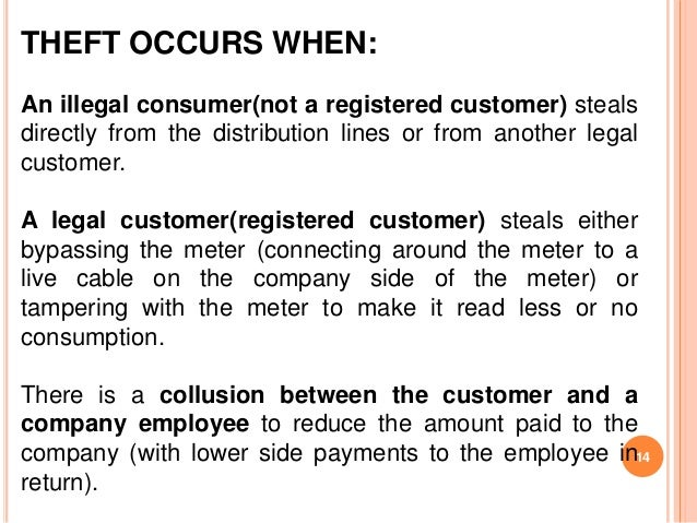 THEFT OCCURS WHEN:An illegal consumer(not a registered customer) stealsdirectly from the distribution lines or from anothe...