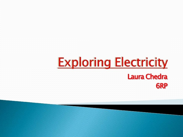 Exploring Electricity<br />Laura Chedra<br />6RP<br />