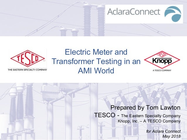 Electric Meter and Transformer Testing in an AMI World Prepared by Tom Lawton TESCO - The Eastern Specialty Company Knopp,...
