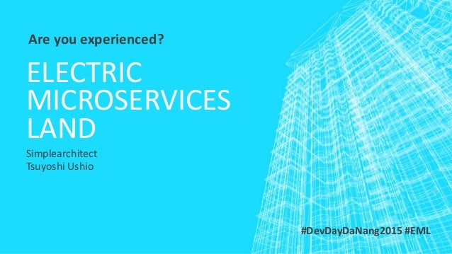 ELECTRIC MICROSERVICES LAND Simplearchitect Tsuyoshi Ushio Are you experienced? #DevDayDaNang2015 #EML