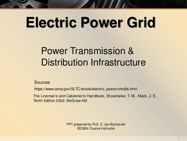 Electric Power Grid Power Transmission & Distribution Infrastructure PPT prepared by Prof. Z. Jan Bochynski EE3824 Course ...