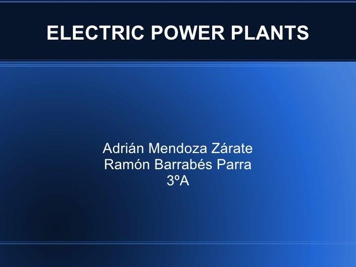 ELECTRIC POWER PLANTS    Adrián Mendoza Zárate    Ramón Barrabés Parra             3ºA