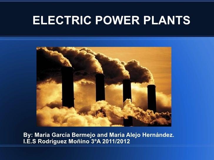 ELECTRIC POWER PLANTSBy: Maria García Bermejo and María Alejo Hernández.I.E.S Rodríguez Moñino 3ºA 2011/2012