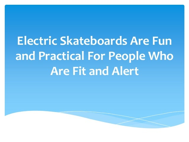 Electric Skateboards Are Fun and Practical For People Who Are Fit and Alert
