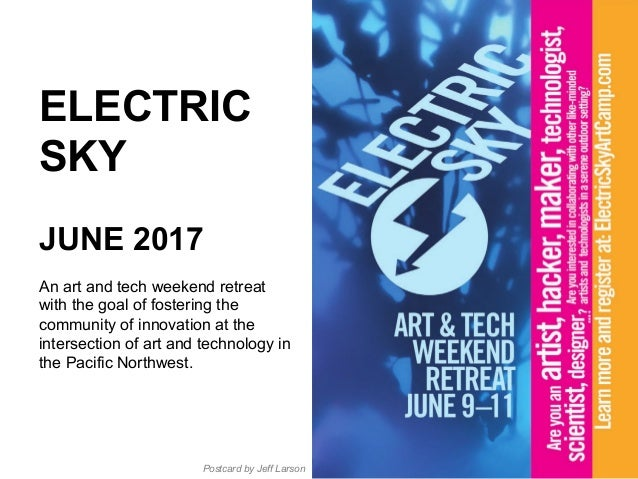 ELECTRIC SKY JUNE 2017 An art and tech weekend retreat with the goal of fostering the community of innovation at the inter...