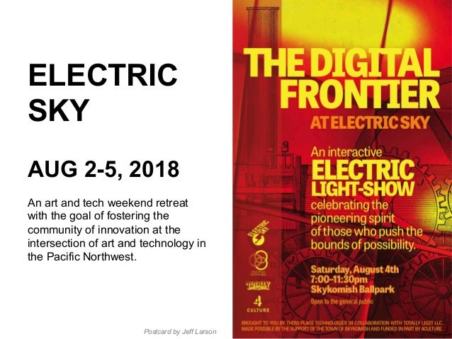 ELECTRIC SKY AUG 2-5, 2018 An art and tech weekend retreat with the goal of fostering the community of innovation at the i...