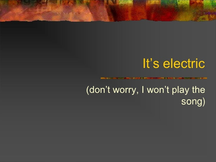 It's electric(don't worry, I won't play the                        song)
