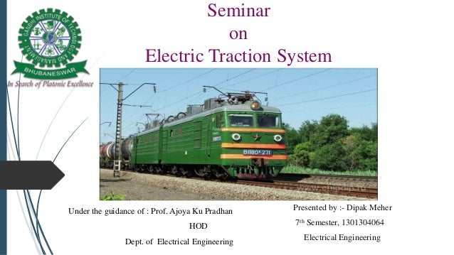 Seminar on Electric Traction System Presented by :- Dipak Meher 7th Semester, 1301304064 Electrical Engineering Under the ...
