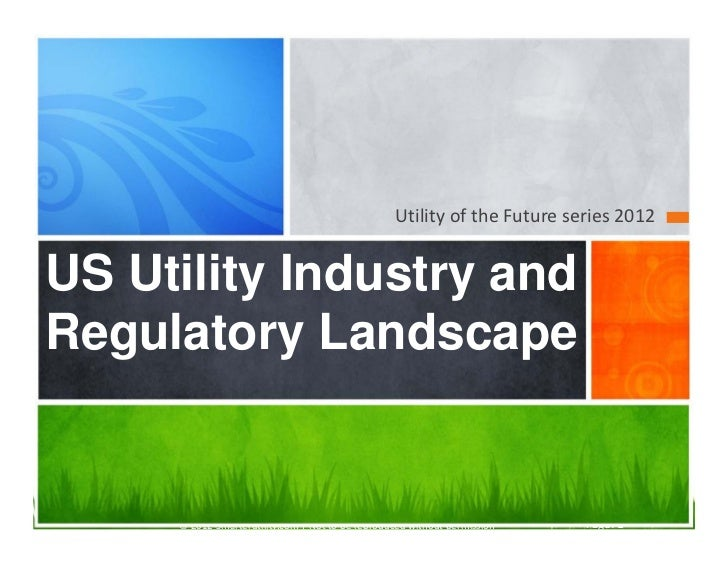 Utility of the Future series 2012US Utility Industry andRegulatory Landscape     © 2012 Smarterutility.com | Not to be rep...