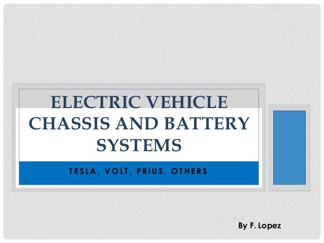 ELECTRIC VEHICLE CHASSIS AND BATTERY SYSTEMS TESLA, VOLT, PRIUS, OTHERS  By F. Lopez