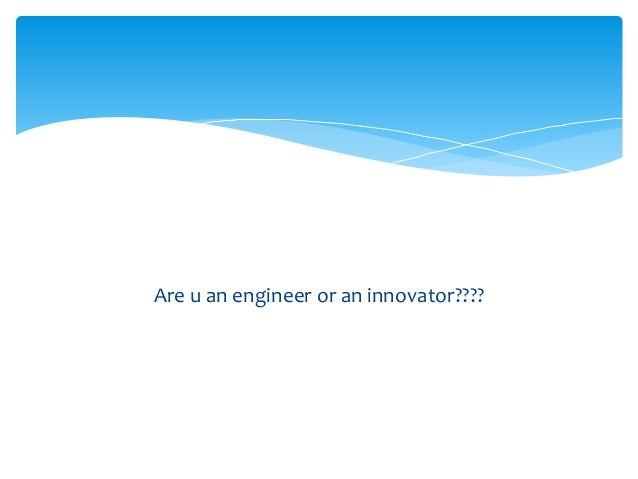 Are u an engineer or an innovator????