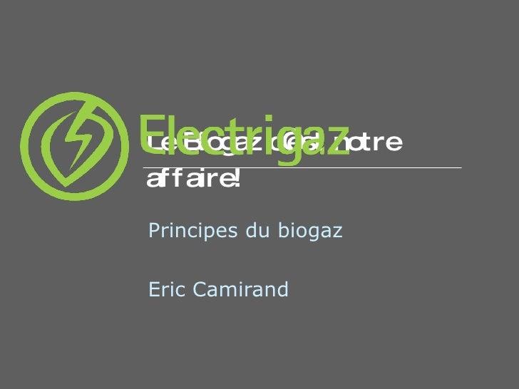 Le  Biogaz  c'est notre affaire! Principes du biogaz Eric Camirand