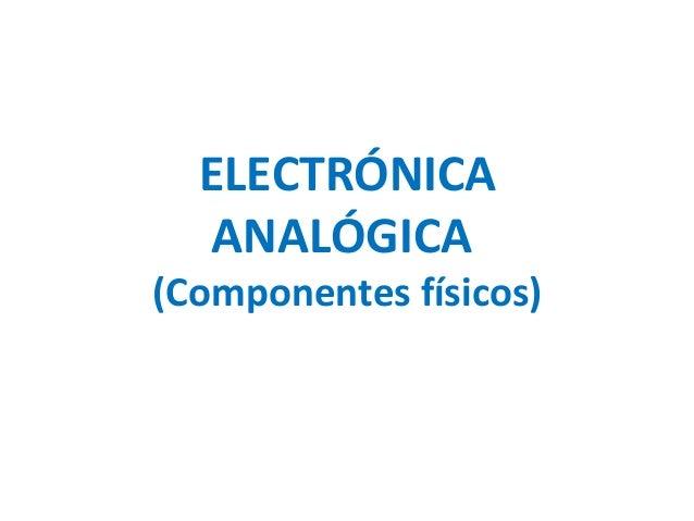 ELECTRÓNICA ANALÓGICA (Componentes físicos)