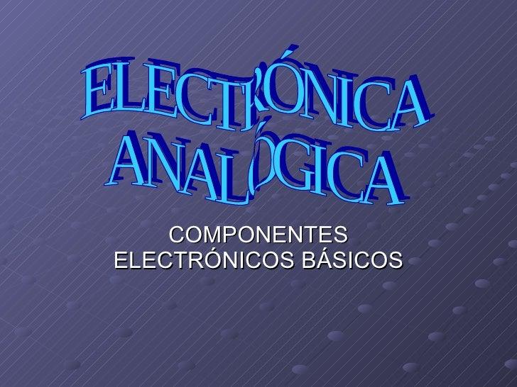 COMPONENTES ELECTRÓNICOS BÁSICOS ELECTRÓNICA  ANALÓGICA