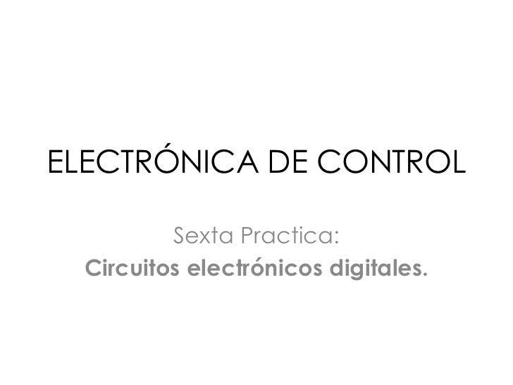 ELECTRÓNICA DE CONTROL<br />Sexta Practica:<br />Circuitos electrónicos digitales.<br />