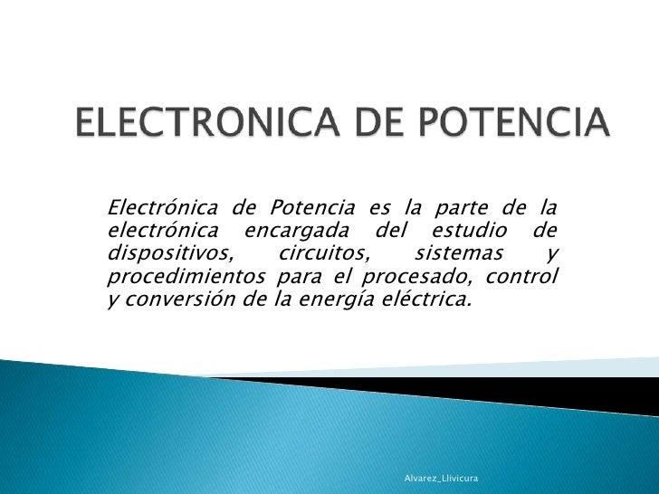 ELECTRONICA DE POTENCIA<br />Electrónica de Potencia es la parte de la electrónica encargada del estudio de dispositivos, ...