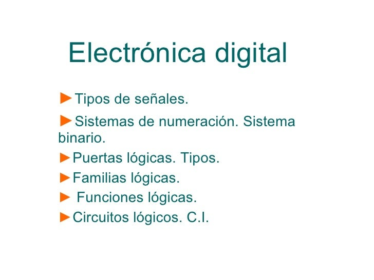 Electrónica digital ► Tipos de señales. ► Sistemas de numeración. Sistema binario. ► Puertas lógicas. Tipos. ► Familias ló...