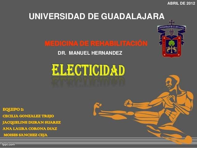 ABRIL DE 2012  UNIVERSIDAD DE GUADALAJARA MEDICINA DE REHABILITACIÓN DR. MANUEL HERNANDEZ  EQUIPO 2: CECILIA GONZALEZ TREJ...