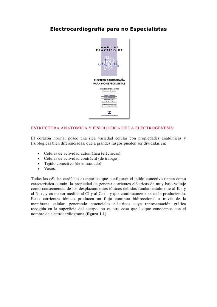Electrocardiografía para no EspecialistasESTRUCTURA ANATOMICA Y FISIOLOGICA DE LA ELECTROGENESIS:El corazón normal posee u...