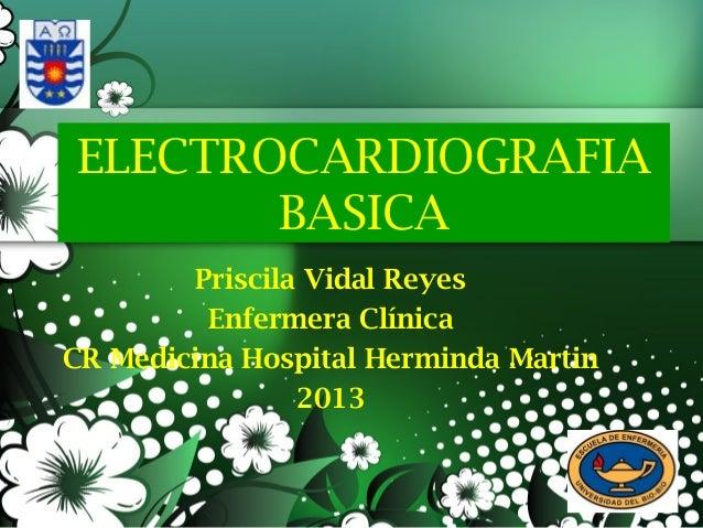 ELECTROCARDIOGRAFIA BASICA Priscila Vidal Reyes Enfermera Clínica CR Medicina Hospital Herminda Martin 2013