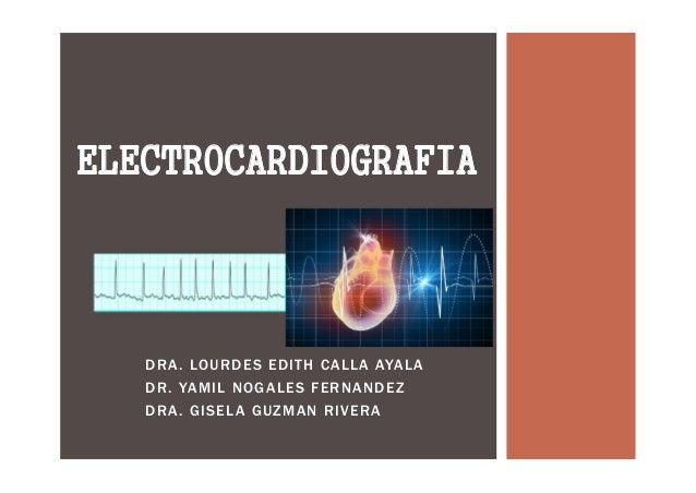 DRA. LOURDES EDITH CALLA AYALA DR. YAMIL NOGALES FERNANDEZ DRA. GISELA GUZMAN RIVERA ELECTROCARDIOGRAFIA