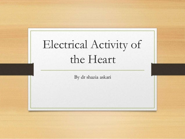 Electrical Activity of the Heart By dr shazia askari