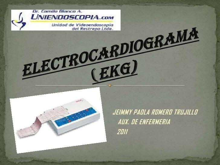 ELECTROCARDIOGRAMA(EKG)<br />JEIMMY PAOLA ROMERO TRUJILLO <br />AUX. DE ENFERMERIA <br />2011<br />