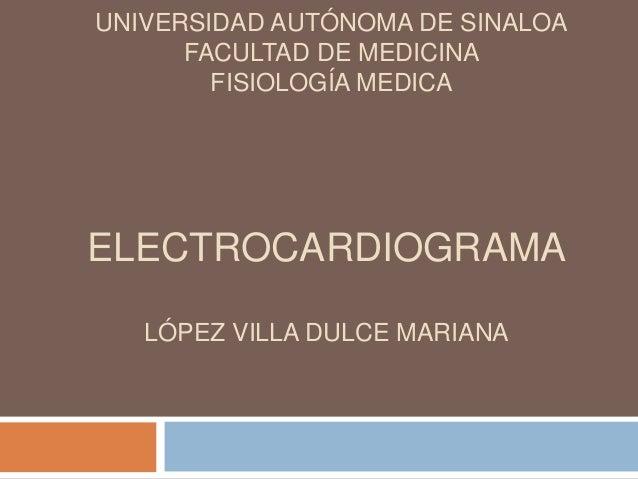 UNIVERSIDAD AUTÓNOMA DE SINALOA      FACULTAD DE MEDICINA        FISIOLOGÍA MEDICAELECTROCARDIOGRAMA   LÓPEZ VILLA DULCE M...