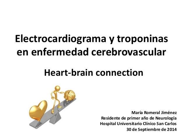 Electrocardiograma y troponinas en enfermedad cerebrovascular Heart-brain connection María Romeral Jiménez Residente de pr...