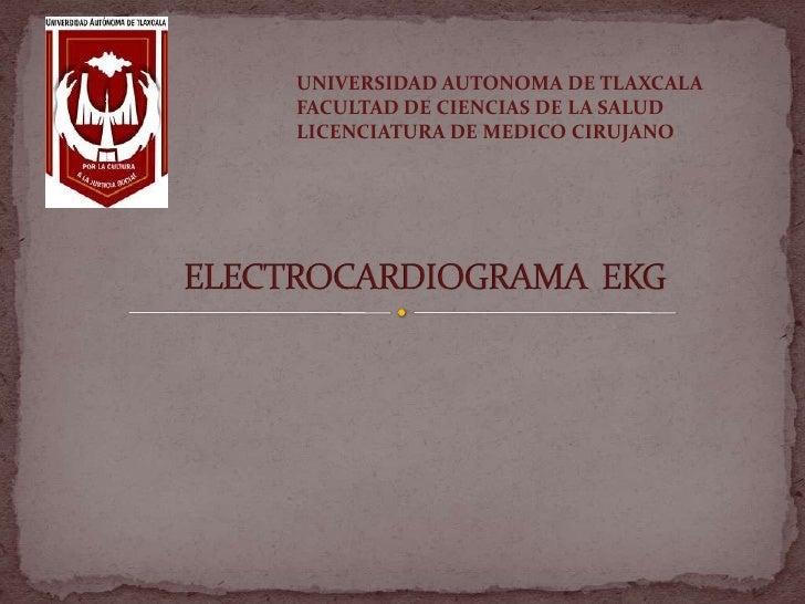 UNIVERSIDAD AUTONOMA DE TLAXCALA FACULTAD DE CIENCIAS DE LA SALUD LICENCIATURA DE MEDICO CIRUJANO<br />ELECTROCARDIOGRAMA ...
