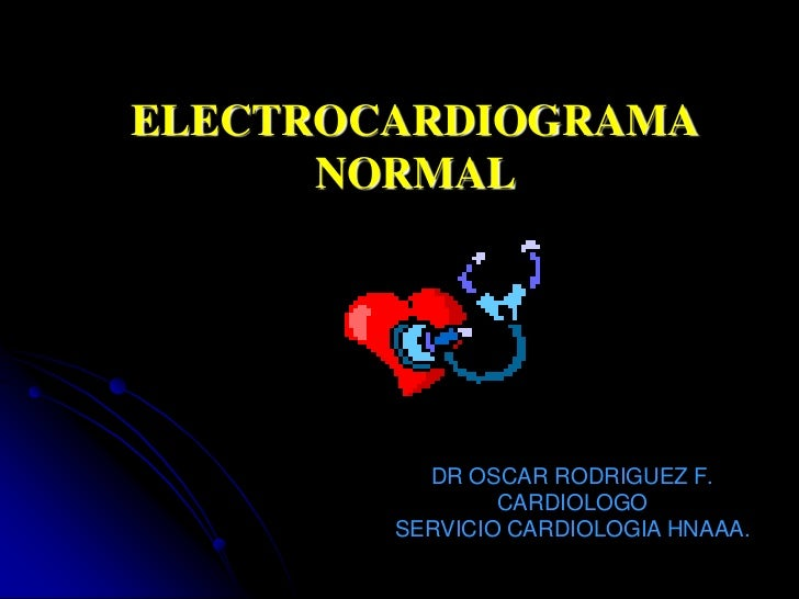 ELECTROCARDIOGRAMA NORMAL<br />DR OSCAR RODRIGUEZ F.<br />CARDIOLOGO<br />SERVICIO CARDIOLOGIA HNAAA.<br />