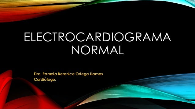 ELECTROCARDIOGRAMA NORMAL Dra. Pamela Berenice Ortega Llamas Cardiólogo.