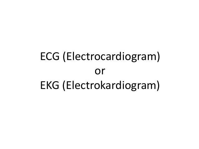 ECG (Electrocardiogram) or EKG (Electrokardiogram)