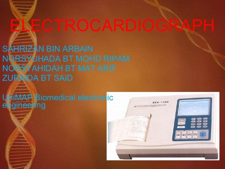 ELECTROCARDIOGRAPH SAHRIZAN BIN ARBAIN NORSYUHADA BT MOHD RIPAM NORSYAHIDAH BT MAT ARIF ZURAIDA BT SAID UniMAP Biomedical ...
