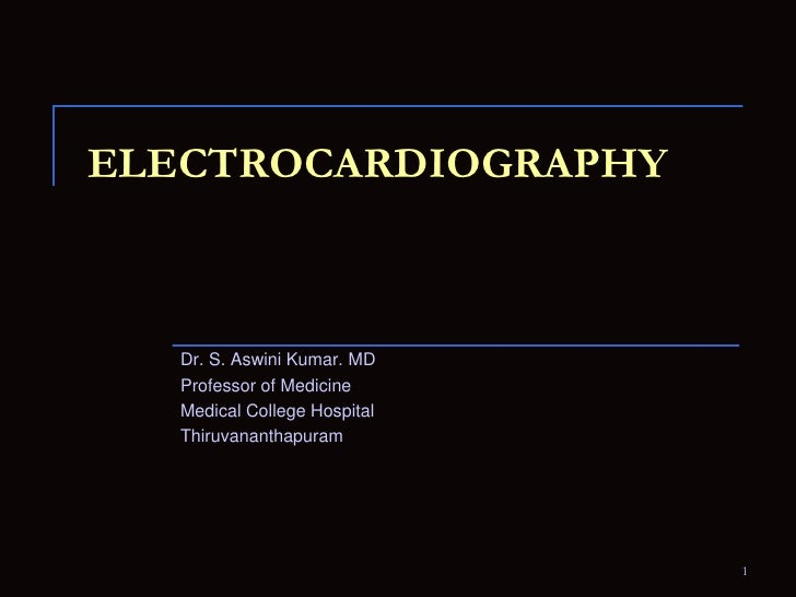 Electrocardiography<br />Dr. S. Aswini Kumar. MD<br />Professor of Medicine<br />Medical College Hospital<br />Thiruvanant...