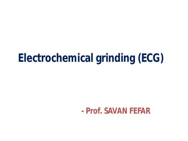 Electrochemical grinding (ECG) - Prof. SAVAN FEFAR Electrochemical grinding (ECG) Prof. SAVAN FEFAR