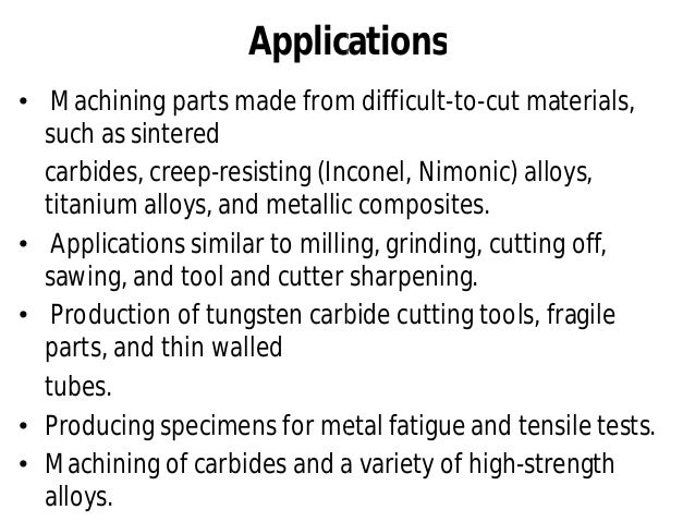 Advantages • Absence of work hardening • Elimination of grinding burrs • Absence of distortion of thin fragile or thermose...