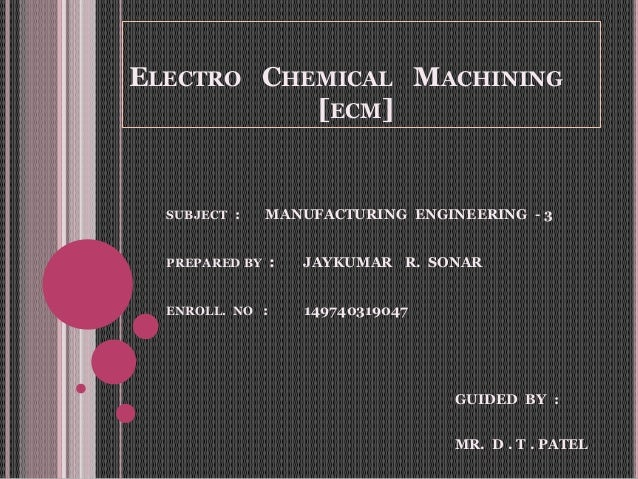 ELECTRO CHEMICAL MACHINING [ECM] SUBJECT : MANUFACTURING ENGINEERING - 3 PREPARED BY : JAYKUMAR R. SONAR ENROLL. NO : 1497...