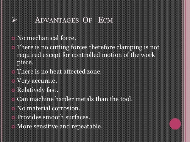  ADVANTAGES OF ECM  No mechanical force.  There is no cutting forces therefore clamping is not required except for cont...