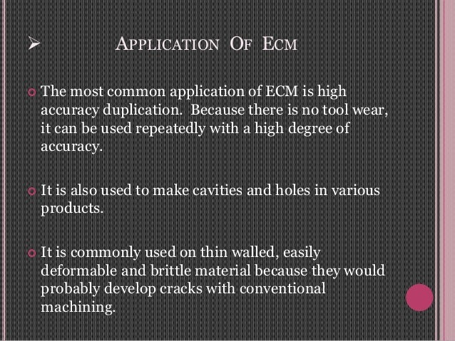  APPLICATION OF ECM  The most common application of ECM is high accuracy duplication. Because there is no tool wear, it ...