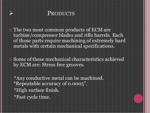  PRODUCTS  The two most common products of ECM are turbine/compressor blades and rifle barrels. Each of those parts requ...