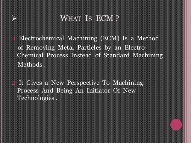  WHAT IS ECM ?  Electrochemical Machining (ECM) Is a Method of Removing Metal Particles by an Electro- Chemical Process ...